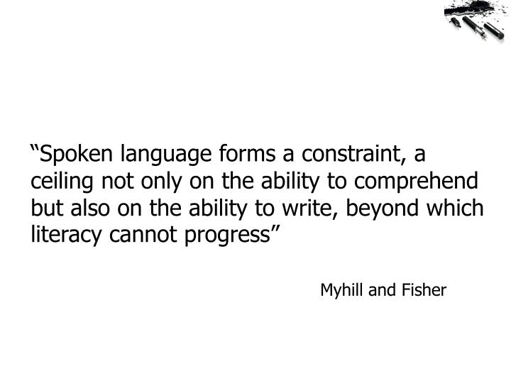 """Spoken language forms a constraint, a ceiling not only on the ability to comprehend but also on the ability to write, beyond which literacy cannot progress"""