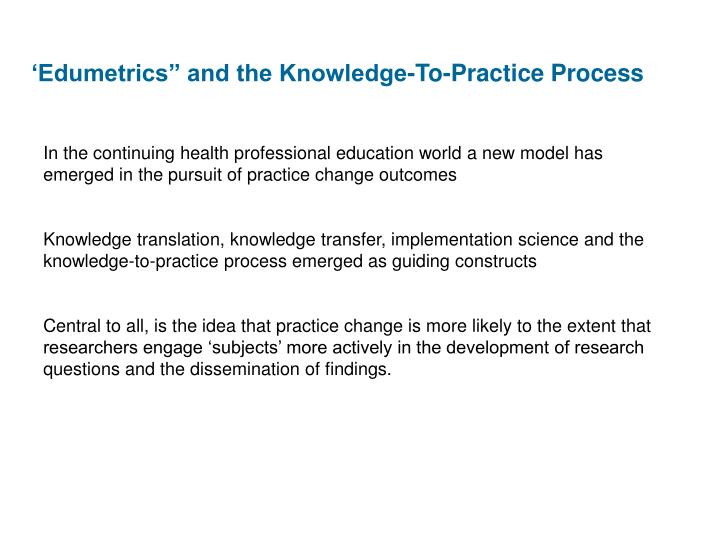 "'Edumetrics"" and the Knowledge-To-Practice Process"