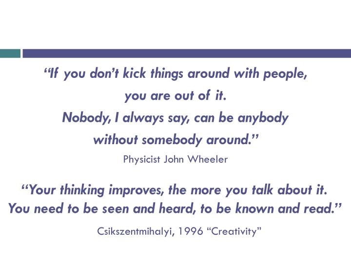 """""""If you don't kick things around with people,"""