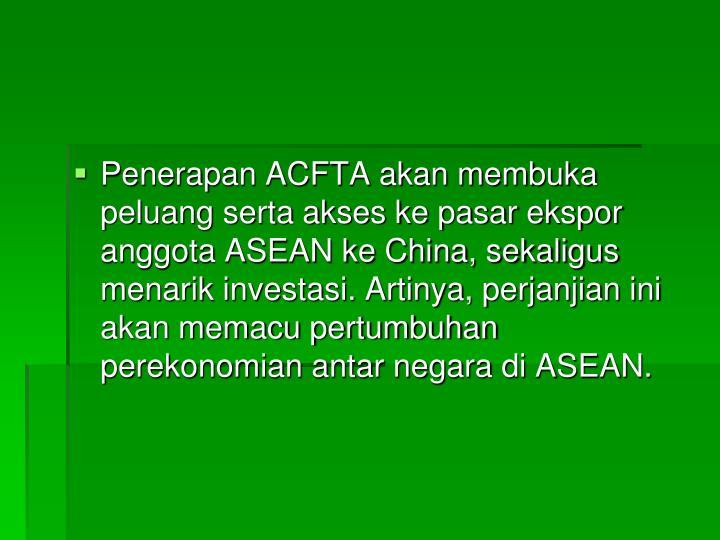 Penerapan ACFTA akan membuka peluang serta akses ke pasar ekspor anggota ASEAN ke China, sekaligus menarik investasi. Artinya, perjanjian ini akan memacu pertumbuhan perekonomian antar negara di ASEAN.
