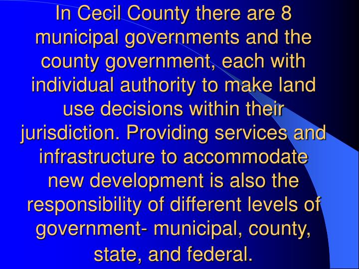 In Cecil County there are 8 municipal governments and the county government, each with individual authority to make land use decisions within their jurisdiction. Providing services and infrastructure to accommodate new development is also the responsibility of different levels of government- municipal, county, state, and federal.