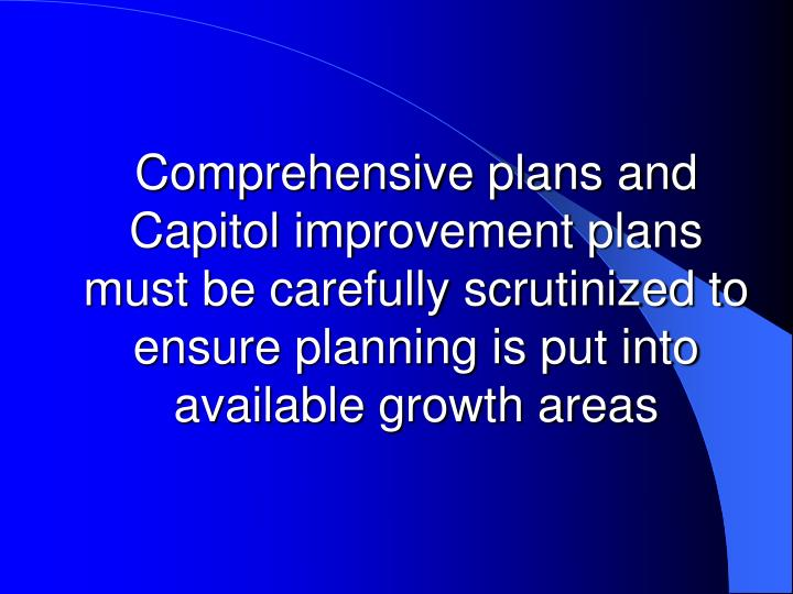 Comprehensive plans and Capitol improvement plans must be carefully scrutinized to ensure planning is put into available growth areas