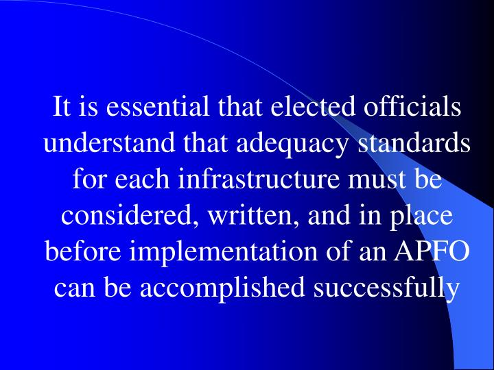 It is essential that elected officials understand that adequacy standards for each infrastructure must be considered, written, and in place before implementation of an APFO can be accomplished successfully