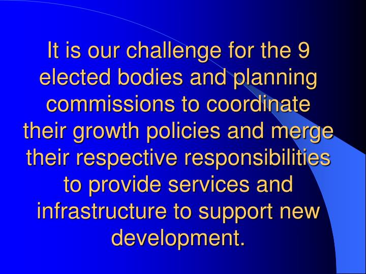 It is our challenge for the 9 elected bodies and planning commissions to coordinate their growth policies and merge their respective responsibilities to provide services and infrastructure to support new development.