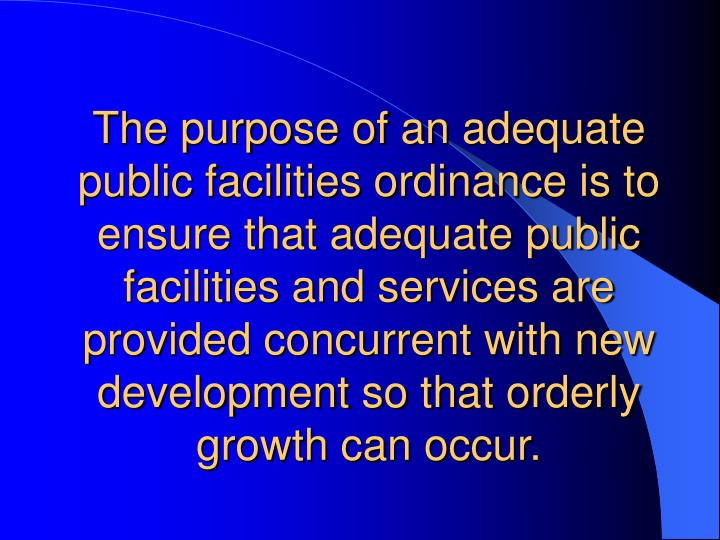 The purpose of an adequate public facilities ordinance is to ensure that adequate public facilities ...