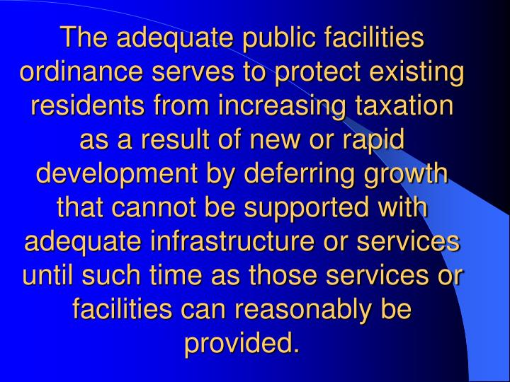 The adequate public facilities ordinance serves to protect existing residents from increasing taxation as a result of new or rapid development by deferring growth that cannot be supported with adequate infrastructure or services until such time as those services or facilities can reasonably be provided.
