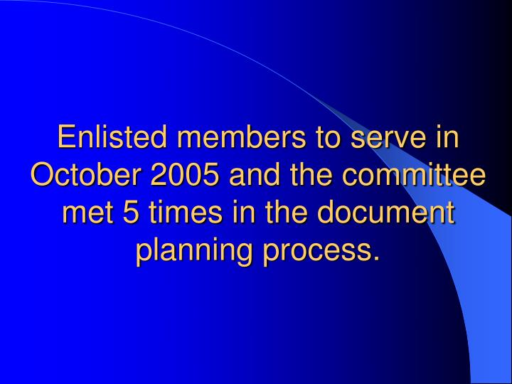 Enlisted members to serve in October 2005 and the committee met 5 times in the document planning process.