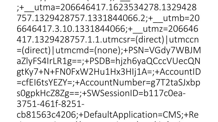 2012-03-15 20:46:22 W3SVC1 SCHOOLWIRE-WS-1 10.0.53.133 GET /Static/S36/GlobalAssets/Scripts/min/external-combined.min.js - 80 - 10.0.51.231 HTTP/1.1 Mozilla/4.0+(compatible;+MSIE+8.0;+Windows+NT+5.1;+Trident/4.0;+.NET+CLR+1.1.4322;+.NET+CLR+2.0.50727;+.NET+CLR+3.0.4506.2152;+.NET+CLR+3.5.30729;+InfoPath.3) __utma=206646417.1623534278.1329428757.1329428757.1331844066.2;+__utmb=206646417.2.10.1331844066;+__utmz=206646417.1329428757.1.1.utmcsr=(direct)|utmccn=(direct)|utmcmd=(none);+__utmc=206646417;+__utma=206646417.1623534278.1329428757.1329428757.1331844066.2;+__utmb=206646417.3.10.1331844066;+__utmz=206646417.1329428757.1.1.utmcsr=(direct)|utmccn=(direct)|utmcmd=(none);+PSN=VGdy7WBJMaZlyFS4IrLR1g==;+PSDB=hjzh6yaQCccVUecQNgtKy7+N+FN0FxW2Hu1Hx3HIj1A=;+AccountID=cfEI6tsYEZY=;+AccountNumber=g7T2taSJxbps0gpkHcZ8Zg==;+SWSessionID=b117c0ea-3751-461f-8251-cb81563c4206;+DefaultApplication=CMS;+RedirectTo=http://www.sisd.net/site/default.aspx?PageID=17552;+__utmc=206646417;+SWScreenWidth=1280;+SWPageNavState= http://w