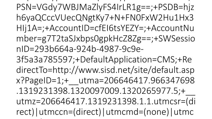 2012-03-15 20:46:22 W3SVC1 SCHOOLWIRE-WS-1 10.0.53.133 GET /Static/S36/P001/Initialize.js - 80 - 10.0.51.231 HTTP/1.1 Mozilla/4.0+(compatible;+MSIE+7.0;+Windows+NT+6.1;+WOW64;+Trident/5.0;+SLCC2;+.NET+CLR+2.0.50727;+InfoPath.3) __utma=206646417.966347698.1319231398.1320097009.1320265977.5;+__utmz=206646417.1319231398.1.1.utmcsr=(direct)|utmccn=(direct)|utmcmd=(none)|utmctr=sisd.net;+PSN=VGdy7WBJMaZlyFS4IrLR1g==;+PSDB=hjzh6yaQCccVUecQNgtKy7+N+FN0FxW2Hu1Hx3HIj1A=;+AccountID=cfEI6tsYEZY=;+AccountNumber=g7T2taSJxbps0gpkHcZ8Zg==;+SWSessionID=293b664a-924b-4987-9c9e-3f5a3a785597;+DefaultApplication=CMS;+RedirectTo=http://www.sisd.net/site/default.aspx?PageID=1;+__utma=206646417.966347698.1319231398.1320097009.1320265977.5;+__utmz=206646417.1319231398.1.1.utmcsr=(direct)|utmccn=(direct)|utmcmd=(none)|utmctr=sisd.net http://www.sisd.net/site/default.aspx?PageID=1 www.sisd.net 200 0 0 4772 944 0