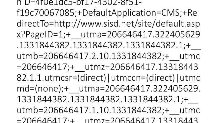 2012-03-15 20:46:22 W3SVC1 SCHOOLWIRE-WS-1 10.0.53.133 GET /Static/S36/GlobalAssets/Scripts/min/swfobject.min.js - 80 - 10.0.51.231 HTTP/1.1 Mozilla/4.0+(compatible;+MSIE+8.0;+Windows+NT+5.1;+Trident/4.0;+.NET+CLR+1.1.4322;+.NET+CLR+2.0.50727;+.NET+CLR+3.0.4506.2152;+.NET+CLR+3.5.30729;+InfoPath.3) PSN=VGdy7WBJMaZlyFS4IrLR1g==;+PSDB=hjzh6yaQCccVUecQNgtKy7+N+FN0FxW2Hu1Hx3HIj1A=;+AccountID=cfEI6tsYEZY=;+AccountNumber=g7T2taSJxbps0gpkHcZ8Zg==;+SWSessionID=4f0e1dc5-bf17-4302-8f51-f19c70067085;+DefaultApplication=CMS;+RedirectTo=http://www.sisd.net/site/default.aspx?PageID=1;+__utma=206646417.322405629.1331844382.1331844382.1331844382.1;+__utmb=206646417.2.10.1331844382;+__utmc=206646417;+__utmz=206646417.1331844382.1.1.utmcsr=(direct)|utmccn=(direct)|utmcmd=(non
