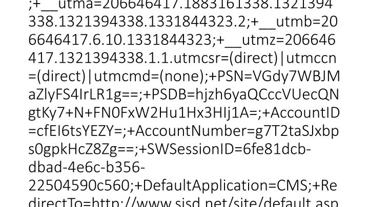 2012-03-15 20:46:23 W3SVC1 SCHOOLWIRE-WS-1 10.0.53.133 GET /cms/lib/TX01001452/Centricity/Template/3/sp-left-column-header-gradient.png - 80 - 10.0.51.231 HTTP/1.1 Mozilla/4.0+(compatible;+MSIE+8.0;+Windows+NT+5.1;+Trident/4.0;+InfoPath.3) __utma=206646417.1883161338.1321394338.1321394338.1331844323.2;+__utmb=206646417.5.10.1331844323;+__utmz=206646417.1321394338.1.1.utmcsr=(direct)|utmccn=(direct)|utmcmd=(none);+__utmc=206646417;+__utma=206646417.1883161338.1321394338.1321394338.1331844323.2;+__utmb=206646417.6.10.1331844323;+__utmz=206646417.1321394338.1.1.utmcsr=(direct)|utmccn=(direct)|utmcmd=(none);+PSN=VGdy7WBJMaZlyFS4IrLR1g==;+PSDB=hjzh6yaQCccVUecQNgtKy7+N+FN0FxW2Hu1Hx3HIj1A=;+AccountID=cfEI6tsYEZY=;+AccountNumber=g7T2taSJxbps0gpkHcZ8Zg==;+SWSessionID=6fe81dcb-dbad-4e6c-b356-22504590c560;+DefaultApplication=CMS;+RedirectTo=http://www.sisd.net/site/default.aspx?DomainID=862;+__utmc=206646417;+SWScreenWidth=1024;+SWPageNavState= http://www.sisd.net//Domain/862 www.sisd.net 304 0 0 92 1139 0
