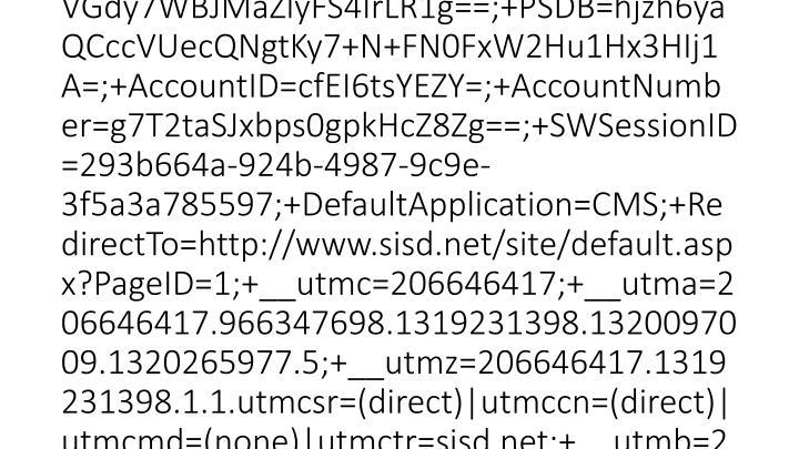 2012-03-15 20:46:23 W3SVC1 SCHOOLWIRE-WS-1 10.0.53.133 GET /cms/lib/TX01001452/Centricity/Template/3/powered.png - 80 - 10.0.51.231 HTTP/1.1 Mozilla/4.0+(compatible;+MSIE+7.0;+Windows+NT+6.1;+WOW64;+Trident/5.0;+SLCC2;+.NET+CLR+2.0.50727;+InfoPath.3) __utma=206646417.966347698.1319231398.1320097009.1320265977.5;+__utmz=206646417.1319231398.1.1.utmcsr=(direct)|utmccn=(direct)|utmcmd=(none)|utmctr=sisd.net;+__utmb=206646417.2.10.1331844383;+PSN=VGdy7WBJMaZlyFS4IrLR1g==;+PSDB=hjzh6yaQCccVUecQNgtKy7+N+FN0FxW2Hu1Hx3HIj1A=;+AccountID=cfEI6tsYEZY=;+AccountNumber=g7T2taSJxbps0gpkHcZ8Zg==;+SWSessionID=293b664a-924b-4987-9c9e-3f5a3a785597;+DefaultApplication=CMS;+RedirectTo=http://www.sisd.net/site/default.aspx?PageID=1;+__utmc=206646417;+__utma=206646417.966347698.1319231398.1320097009.1320265977.5;+__utmz=206646417.1319231398.1.1.utmcsr=(direct)|utmccn=(direct)|utmcmd=(none)|utmctr=sisd.net;