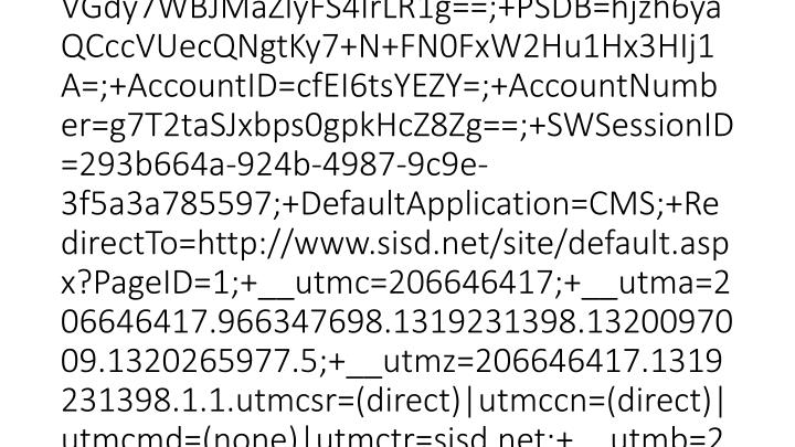 2012-03-15 20:46:23 W3SVC1 SCHOOLWIRE-WS-1 10.0.53.133 GET /Static/S36/GlobalAssets/Scripts/ThirdParty/json2.js - 80 - 10.0.51.231 HTTP/1.1 Mozilla/4.0+(compatible;+MSIE+7.0;+Windows+NT+6.1;+WOW64;+Trident/5.0;+SLCC2;+.NET+CLR+2.0.50727;+InfoPath.3) __utma=206646417.966347698.1319231398.1320097009.1320265977.5;+__utmz=206646417.1319231398.1.1.utmcsr=(direct)|utmccn=(direct)|utmcmd=(none)|utmctr=sisd.net;+__utmb=206646417.2.10.1331844383;+PSN=VGdy7WBJMaZlyFS4IrLR1g==;+PSDB=hjzh6yaQCccVUecQNgtKy7+N+FN0FxW2Hu1Hx3HIj1A=;+AccountID=cfEI6tsYEZY=;+AccountNumber=g7T2taSJxbps0gpkHcZ8Zg==;+SWSessionID=293b664a-924b-4987-9c9e-3f5a3a785597;+DefaultApplication=CMS;+RedirectTo=http://www.sisd.net/site/default.aspx?PageID=1;+__utmc=206646417;+__utma=206646417.966347698.1319231398.1320097009.1320265977.5;+__utmz=206646417.1319231398.1.1.utmcsr=(direct)|utmccn=(direct)|utmcmd=(none)|utmctr=sisd.net;+