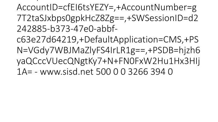 2012-03-15 20:46:23 W3SVC1 SCHOOLWIRE-WS-1 10.0.53.133 GET /errors/500.aspx aspxerrorpath=/site/RSS.aspx 80 - 10.0.51.231 HTTP/1.1 Motorola AccountID=cfEI6tsYEZY=,+AccountNumber=g7T2taSJxbps0gpkHcZ8Zg==,+SWSessionID=d2242885-b373-47e0-abbf-c63e27d64219,+DefaultApplication=CMS,+PSN=VGdy7WBJMaZlyFS4IrLR1g==,+PSDB=hjzh6yaQCccVUecQNgtKy7+N+FN0FxW2Hu1Hx3HIj1A= - www.sisd.net 500 0 0 3266 394 0