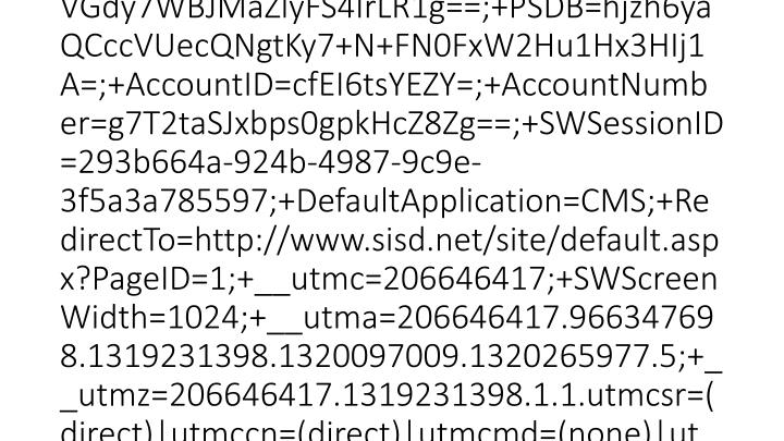 2012-03-15 20:46:23 W3SVC1 SCHOOLWIRE-WS-1 10.0.53.133 GET /Static/S36/GlobalAssets/Images/sw-footer-logo.png - 80 - 10.0.51.231 HTTP/1.1 Mozilla/4.0+(compatible;+MSIE+7.0;+Windows+NT+6.1;+WOW64;+Trident/5.0;+SLCC2;+.NET+CLR+2.0.50727;+InfoPath.3) __utma=206646417.966347698.1319231398.1320097009.1320265977.5;+__utmz=206646417.1319231398.1.1.utmcsr=(direct)|utmccn=(direct)|utmcmd=(none)|utmctr=sisd.net;+__utmb=206646417.2.10.1331844383;+PSN=VGdy7WBJMaZlyFS4IrLR1g==;+PSDB=hjzh6yaQCccVUecQNgtKy7+N+FN0FxW2Hu1Hx3HIj1A=;+AccountID=cfEI6tsYEZY=;+AccountNumber=g7T2taSJxbps0gpkHcZ8Zg==;+SWSessionID=293b664a-924b-4987-9c9e-3f5a3a785597;+DefaultApplication=CMS;+RedirectTo=http://www.sisd.net/site/default.aspx?PageID=1;+__utmc=206646417;+SWScreenWidth=1024;+__utma=206646417.966347698.1319231398.1320097009.1320265977.5;+__utmz=206646417.1319231398.1.1.utmcsr=(direct)|utmccn=(direct)|utmcmd=(none)|utmctr=sisd.net;+__utmb=206646417.1.10.1331844383;+__utmc=206646417 http://www.sisd.net/site/default.aspx?PageID=1 www.sisd.net 200 0 0 3249 1088 62