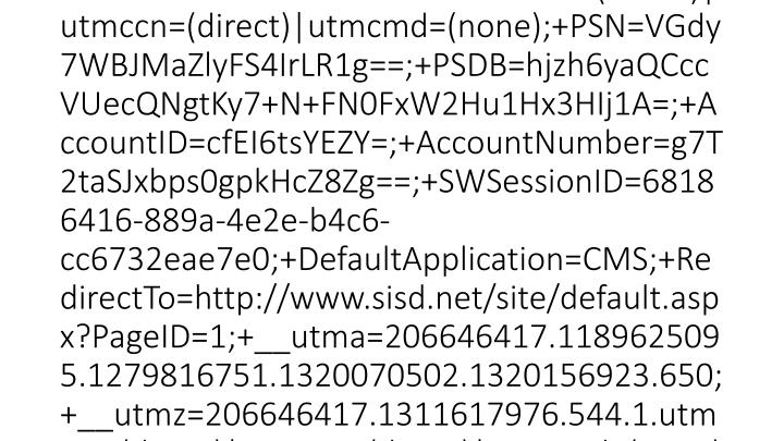 2012-03-15 20:46:20 W3SVC1 SCHOOLWIRE-WS-1 10.0.53.133 GET /cms/lib/TX01001452/Centricity/Template/3/body.png - 80 - 10.0.51.231 HTTP/1.1 Mozilla/4.0+(compatible;+MSIE+7.0;+Windows+NT+5.1;+GTB7.3;+.NET+CLR+2.0.50727;+.NET+CLR+3.0.4506.2152;+.NET+CLR+3.5.30729;+InfoPath.3) __utma=206646417.1189625095.1279816751.1320070502.1320156923.650;+__utmz=206646417.1311617976.544.1.utmcsr=(direct)|utmccn=(direct)|utmcmd=(none);+PSN=VGdy7WBJMaZlyFS4IrLR1g==;+PSDB=hjzh6yaQCccVUecQNgtKy7+N+FN0FxW2Hu1Hx3HIj1A=;+AccountID=cfEI6tsYEZY=;+AccountNumber=g7T2taSJxbps0gpkHcZ8Zg==;+SWSessionID=68186416-889a-4e2e-b4c6-cc6732eae7e0;+DefaultApplication=CMS;+RedirectTo=http://www.sisd.net/site/default.aspx?PageID=1;+__utma=206646417.1189625095.1279816751.1320070502.1320156923.650;+__utmz=206646417.1311617976.544.1.utmcsr=(direct)|utmccn=(direct)|utmcmd=(none) http://www.sisd.net/site/default.aspx?PageID=1 www.sisd.net 304 0 0 92 1063 0