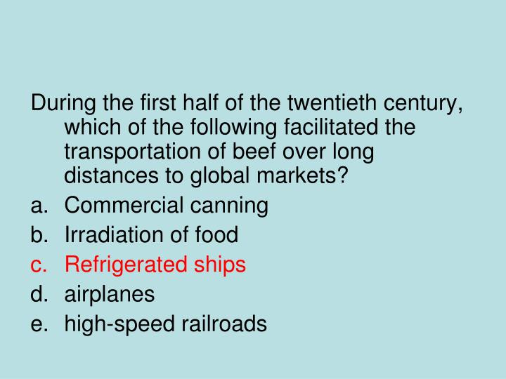 During the first half of the twentieth century, which of the following facilitated the transportation of beef over long distances to global markets?