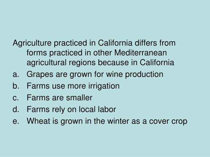 Agriculture practiced in California differs from forms practiced in other Mediterranean agricultural regions because in California