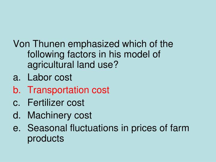 Von Thunen emphasized which of the following factors in his model of agricultural land use?