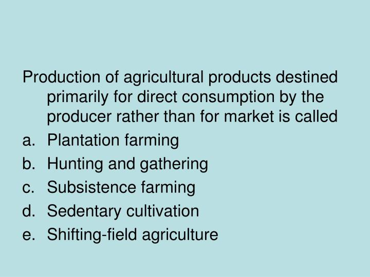 Production of agricultural products destined primarily for direct consumption by the producer rather...