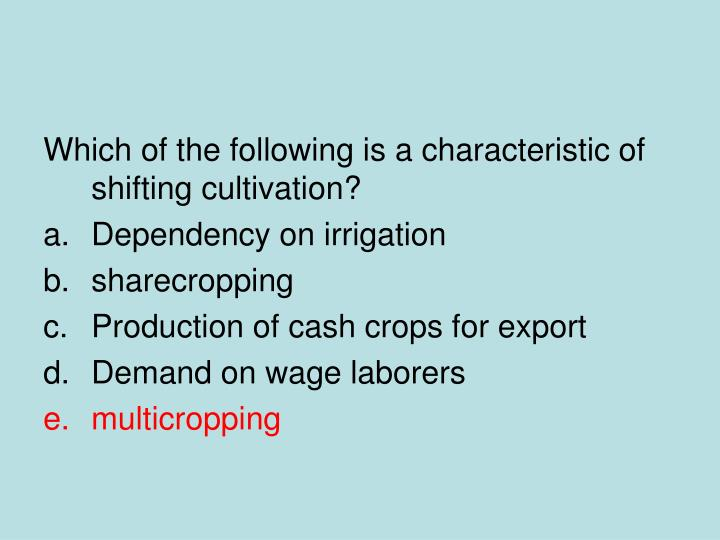 Which of the following is a characteristic of shifting cultivation?