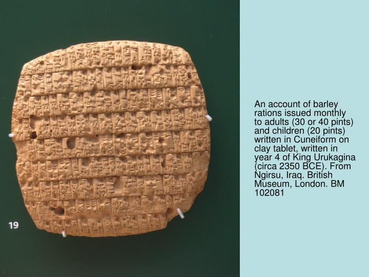 An account of barley rations issued monthly to adults (30 or 40 pints) and children (20 pints) written in Cuneiform on clay tablet, written in year 4 of King Urukagina (circa 2350 BCE). From Ngirsu, Iraq. British Museum, London. BM 102081
