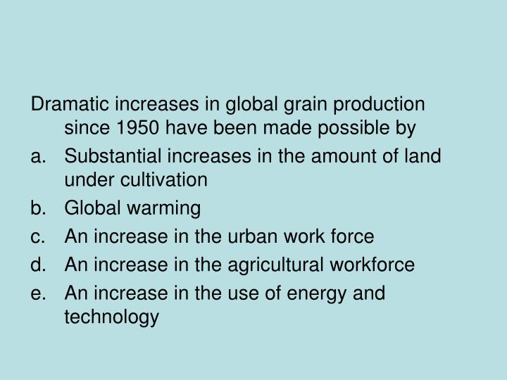 Dramatic increases in global grain production since 1950 have been made possible by