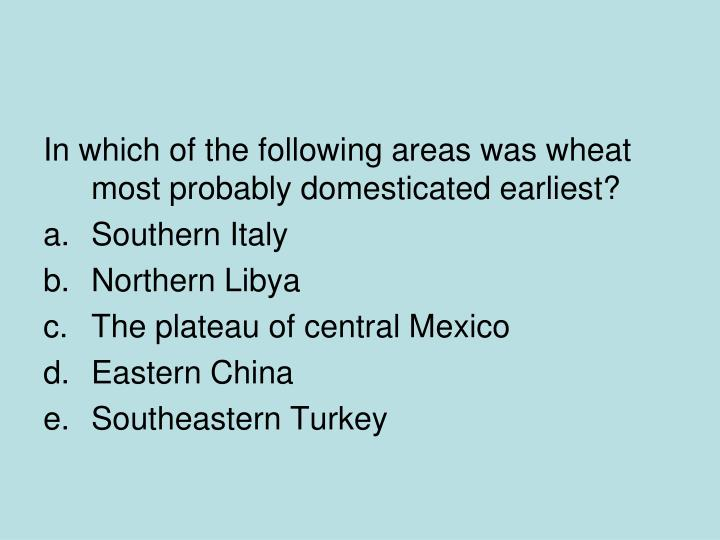 In which of the following areas was wheat most probably domesticated earliest?