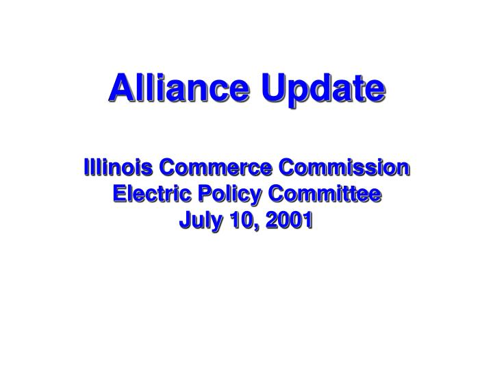 Alliance update illinois commerce commission electric policy committee july 10 2001