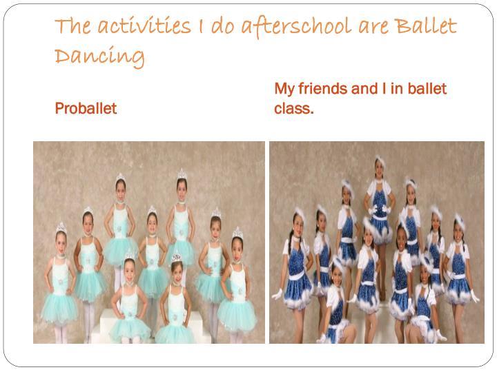 The activities I do afterschool are Ballet Dancing
