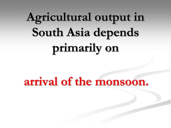 Agricultural output in South Asia depends primarily on