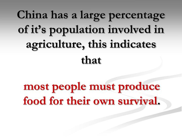 China has a large percentage of it's population involved in agriculture, this indicates that