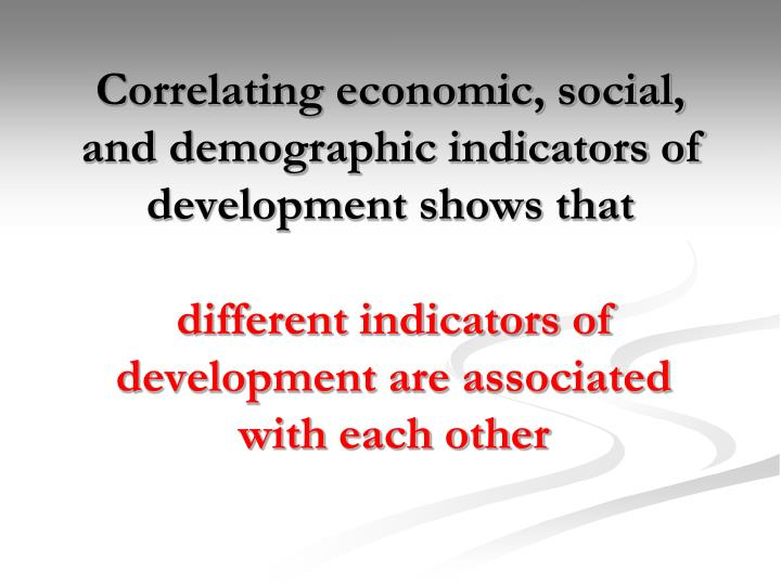 Correlating economic, social, and demographic indicators of development shows that