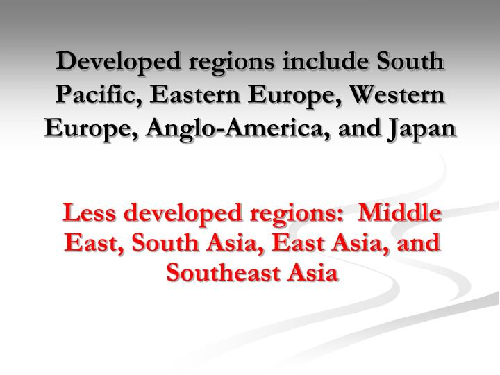 Developed regions include south pacific eastern europe western europe anglo america and japan