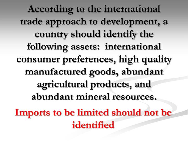 According to the international trade approach to development, a country should identify the following assets:  international consumer preferences, high quality manufactured goods, abundant agricultural products, and abundant mineral resources.