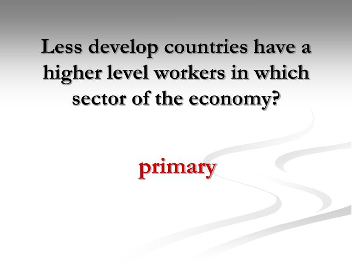 Less develop countries have a higher level workers in which sector of the economy?