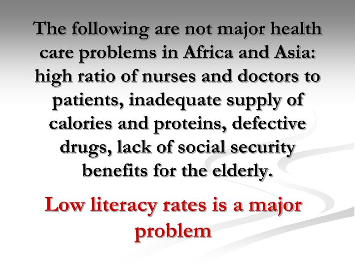 The following are not major health care problems in Africa and Asia:  high ratio of nurses and doctors to patients, inadequate supply of calories and proteins, defective drugs, lack of social security benefits for the elderly.