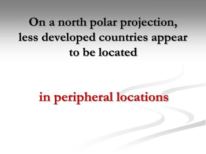 On a north polar projection, less developed countries appear to be located