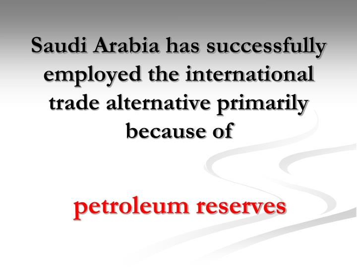Saudi Arabia has successfully employed the international trade alternative primarily because of