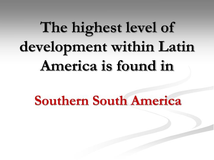 The highest level of development within Latin America is found in