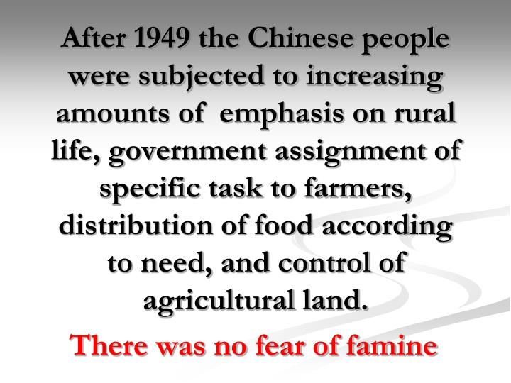 After 1949 the Chinese people were subjected to increasing amounts of  emphasis on rural life, government assignment of specific task to farmers, distribution of food according to need, and control of agricultural land.