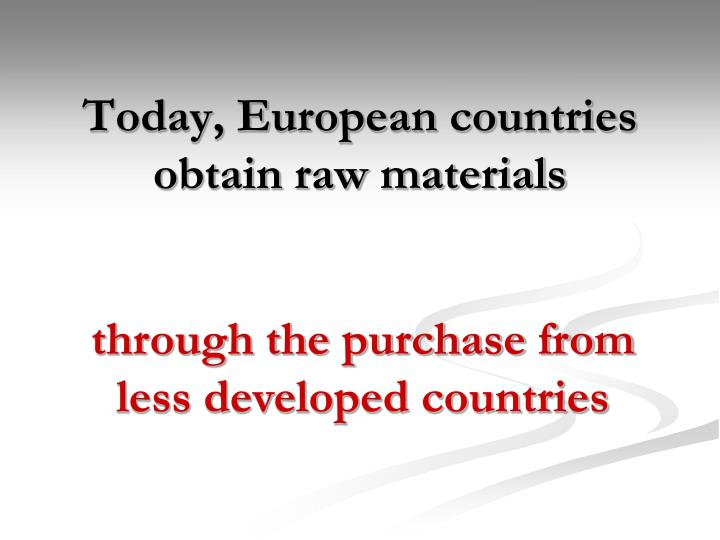 Today, European countries obtain raw materials