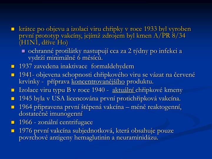 krtce po objevu a izolaci viru chipky vroce 1933 byl vyroben prvn prototyp vakcny, jejm zdrojem byl kmen A/PR 8/34 (H1N1, dve Ho)