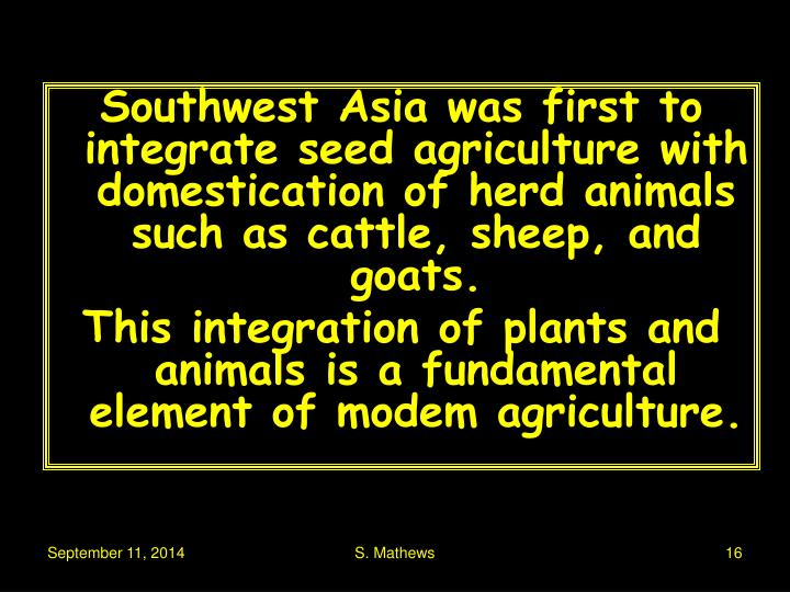 Southwest Asia was first to integrate seed agriculture with domestication of herd animals such as cattle, sheep, and goats.