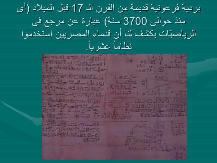 بردية فرعونية قديمة من القرن الـ 17 قبل الميلاد (أى منذ حوالى 3700 سنة) عبارة عن مرجع فى الرياضيّات يكشف لنا أن قدماء المصريين استخدموا نظاماً عشرياً.