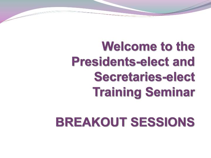 Welcome to the presidents elect and secretaries elect training seminar breakout sessions