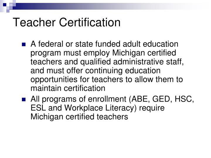 A federal or state funded adult education program must employ Michigan certified teachers and qualified administrative staff, and must offer continuing education opportunities for teachers to allow them to maintain certification