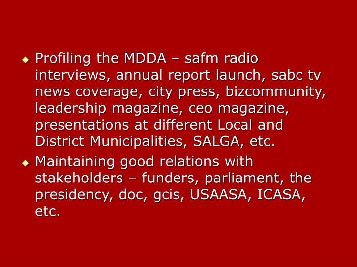 Profiling the MDDA – safm radio interviews, annual report launch, sabc tv news coverage, city press, bizcommunity, leadership magazine, ceo magazine, presentations at different Local and District Municipalities, SALGA, etc.