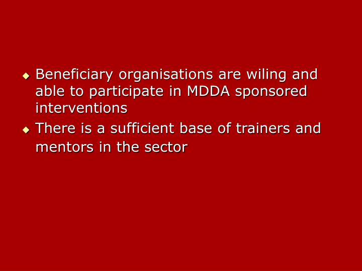 Beneficiary organisations are wiling and able to participate in MDDA sponsored interventions