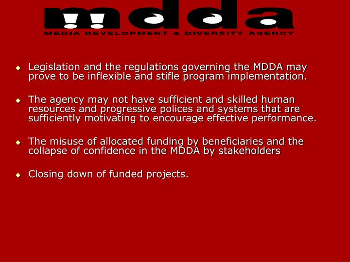 Legislation and the regulations governing the MDDA may prove to be inflexible and stifle program implementation.